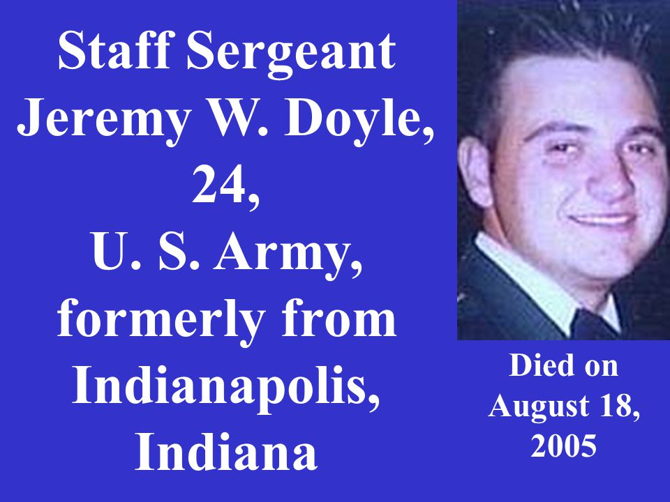 Staff Sergeant Jeremy W. Doyle, 24, U. S. Army, formerly from Indianapolis, Indiana Died on August 18, 2005