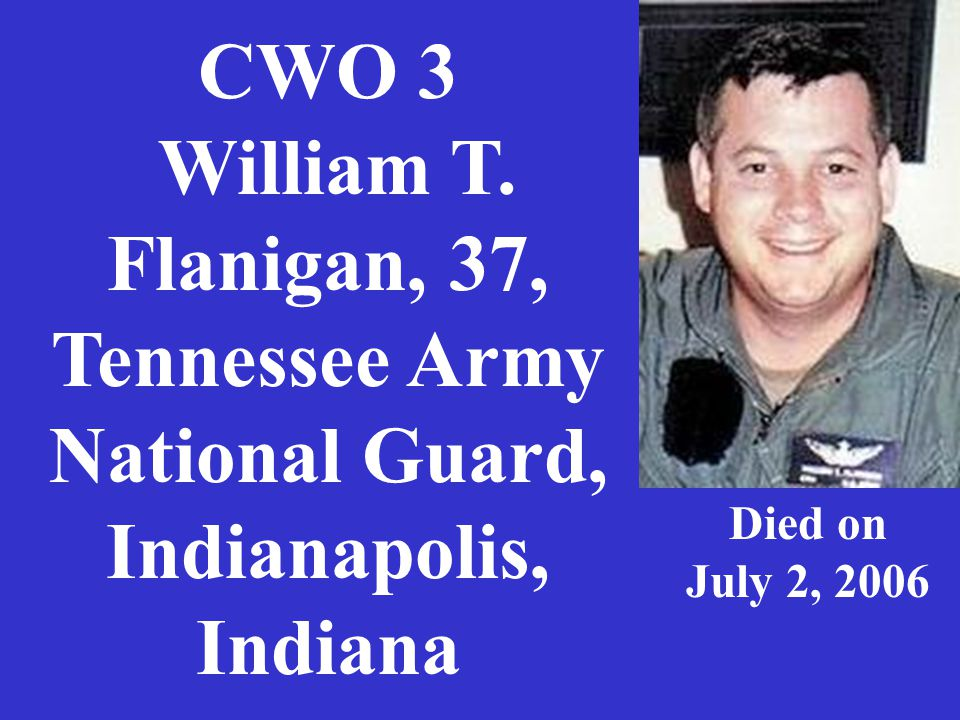 CWO 3 William T. Flanigan, 37, Tennessee Army National Guard, Indianapolis, Indiana Died on July 2, 2006