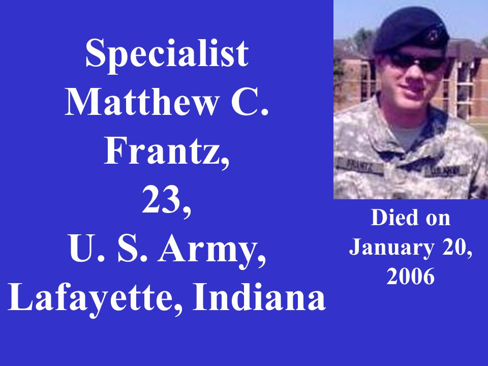 Specialist Matthew C. Frantz, 23, U. S. Army, Lafayette, Indiana Died on January 20, 2006
