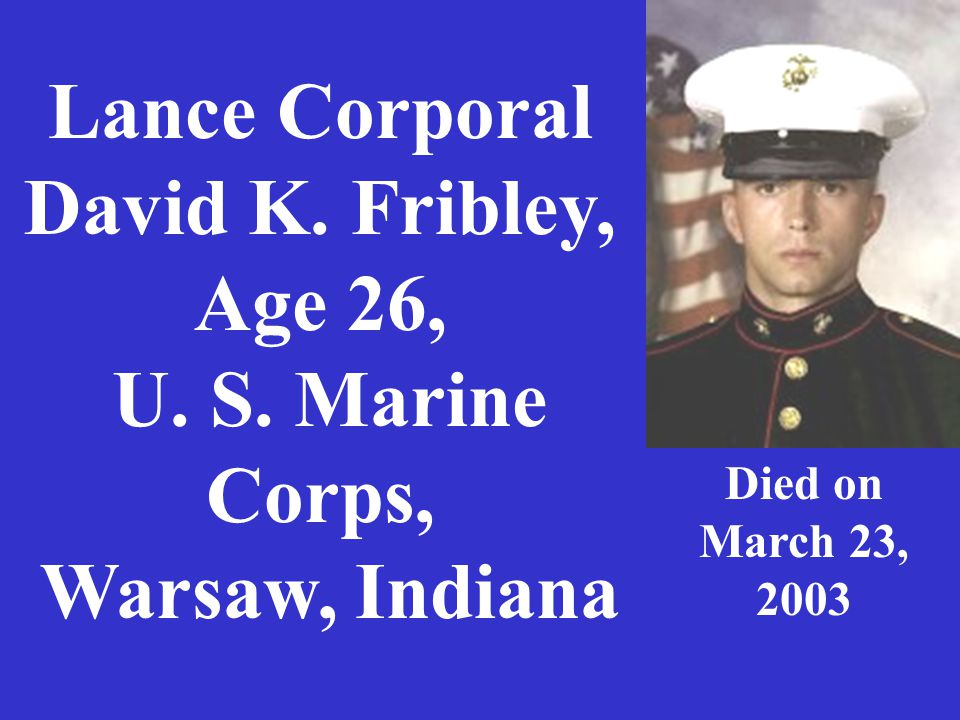 Lance Corporal David K. Fribley, Age 26, U. S. Marine Corps, Warsaw, Indiana Died on March 23, 2003