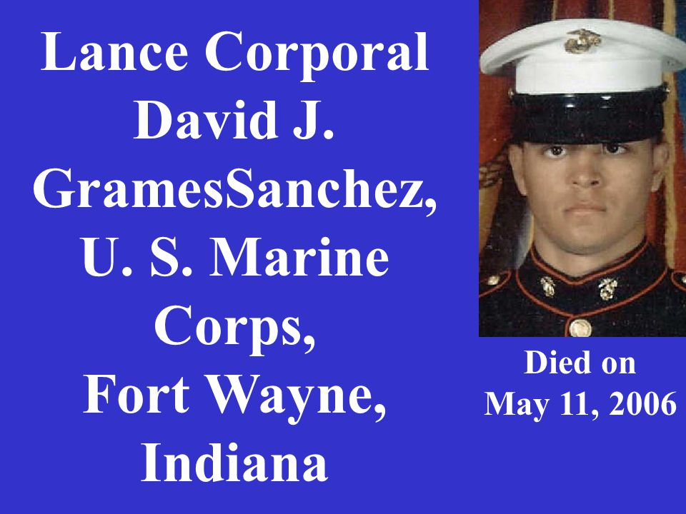 Lance Corporal David J. GramesSanchez, U. S. Marine Corps, Fort Wayne, Indiana Died on May 11, 2006