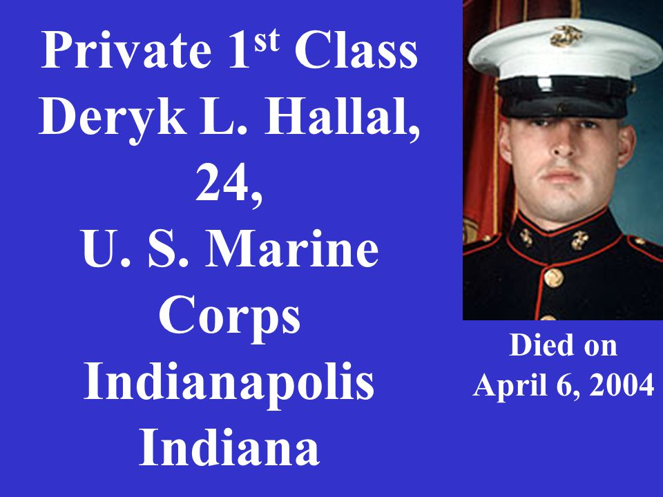 Private 1 st Class Deryk L. Hallal, 24, U. S. Marine Corps Indianapolis Indiana Died on April 6, 2004