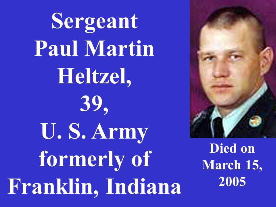Sergeant Paul Martin Heltzel, 39, U. S. Army formerly of Franklin, Indiana Died on March 15, 2005