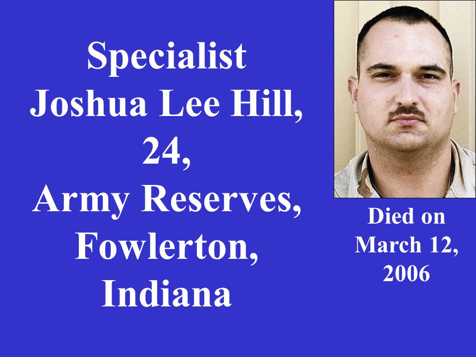 Specialist Joshua Lee Hill, 24, Army Reserves, Fowlerton, Indiana Died on March 12, 2006