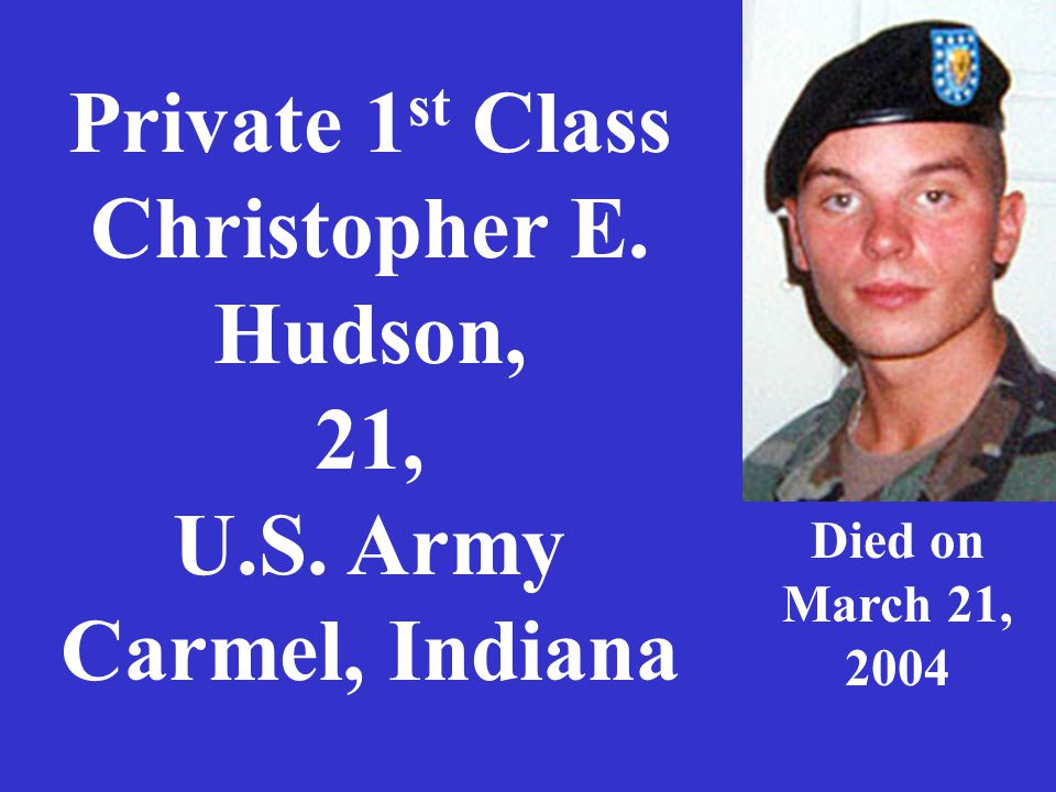 Private 1 st Class Christopher E. Hudson, 21, U.S. Army Carmel, Indiana Died on March 21, 2004