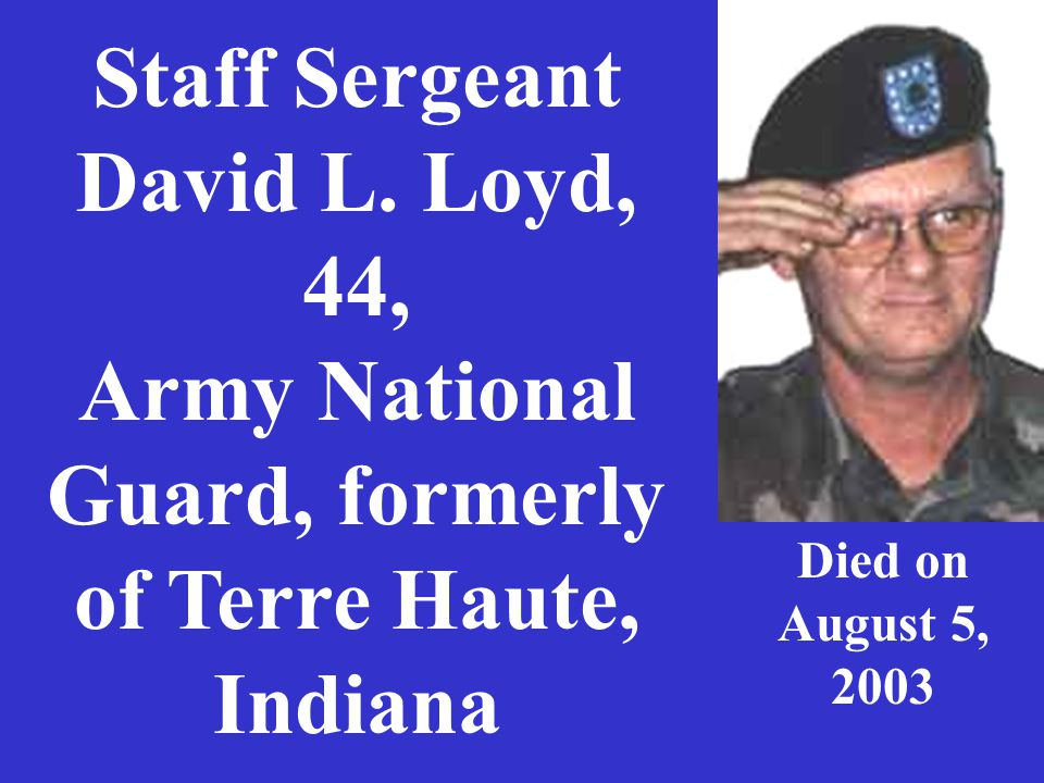 Staff Sergeant David L. Loyd, 44, Army National Guard, formerly of Terre Haute, Indiana Died on August 5, 2003