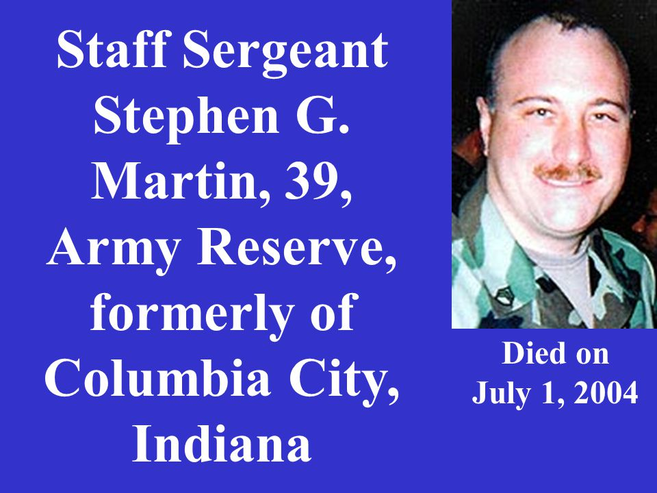 Staff Sergeant Stephen G. Martin, 39, Army Reserve, formerly of Columbia City, Indiana Died on July 1, 2004