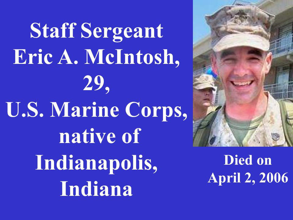Staff Sergeant Eric A. McIntosh, 29, U.S. Marine Corps, native of Indianapolis, Indiana Died on April 2, 2006