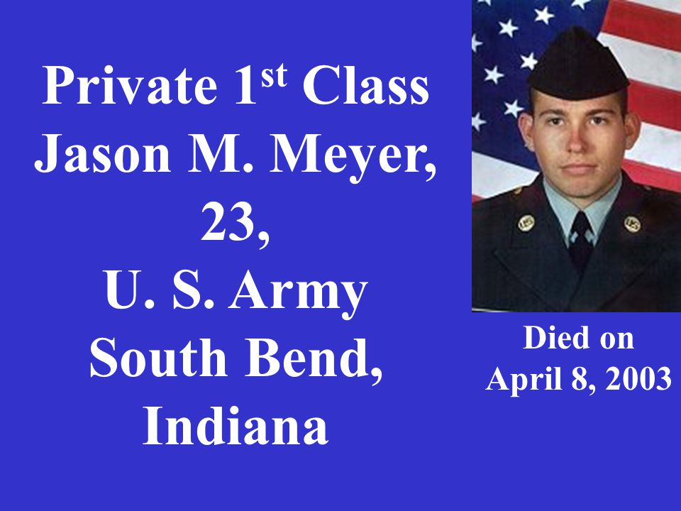 Private 1 st Class Jason M. Meyer, 23, U. S. Army South Bend, Indiana Died on April 8, 2003