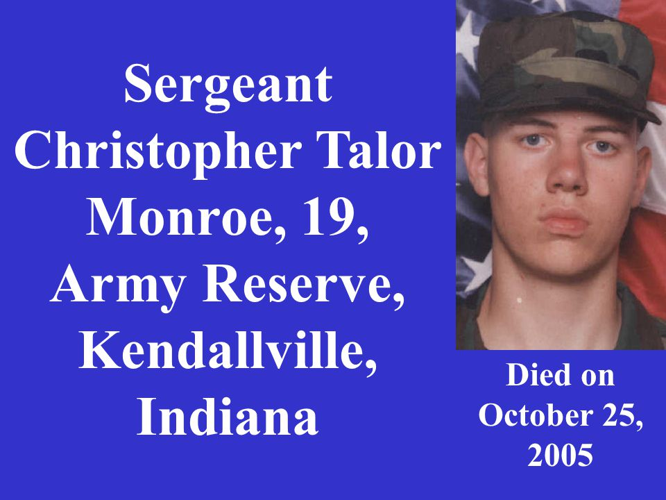 Sergeant Christopher Talor Monroe, 19, Army Reserve, Kendallville, Indiana Died on October 25, 2005