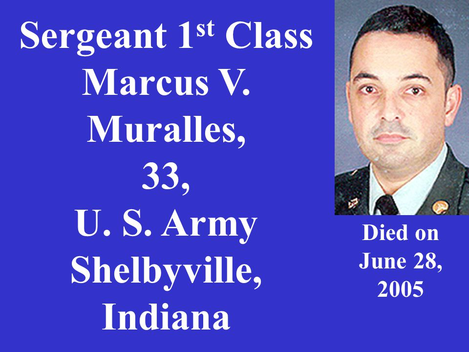 Sergeant 1 st Class Marcus V. Muralles, 33, U. S. Army Shelbyville, Indiana Died on June 28, 2005
