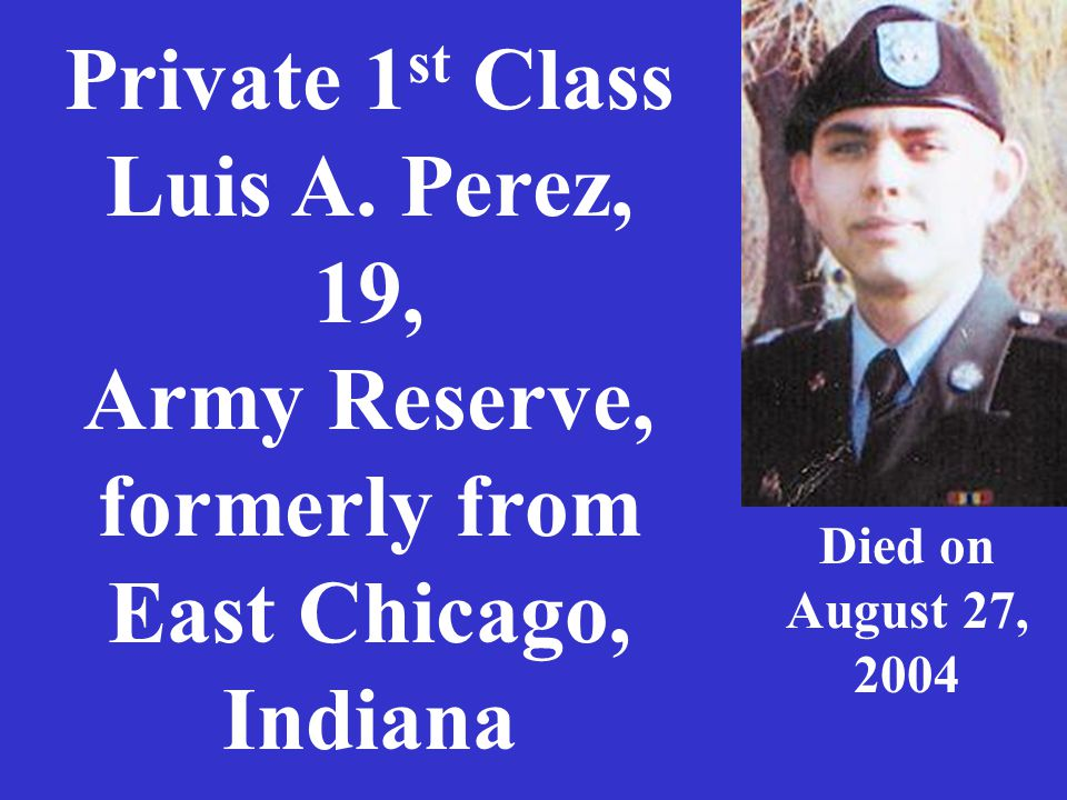 Private 1 st Class Luis A. Perez, 19, Army Reserve, formerly from East Chicago, Indiana Died on August 27, 2004