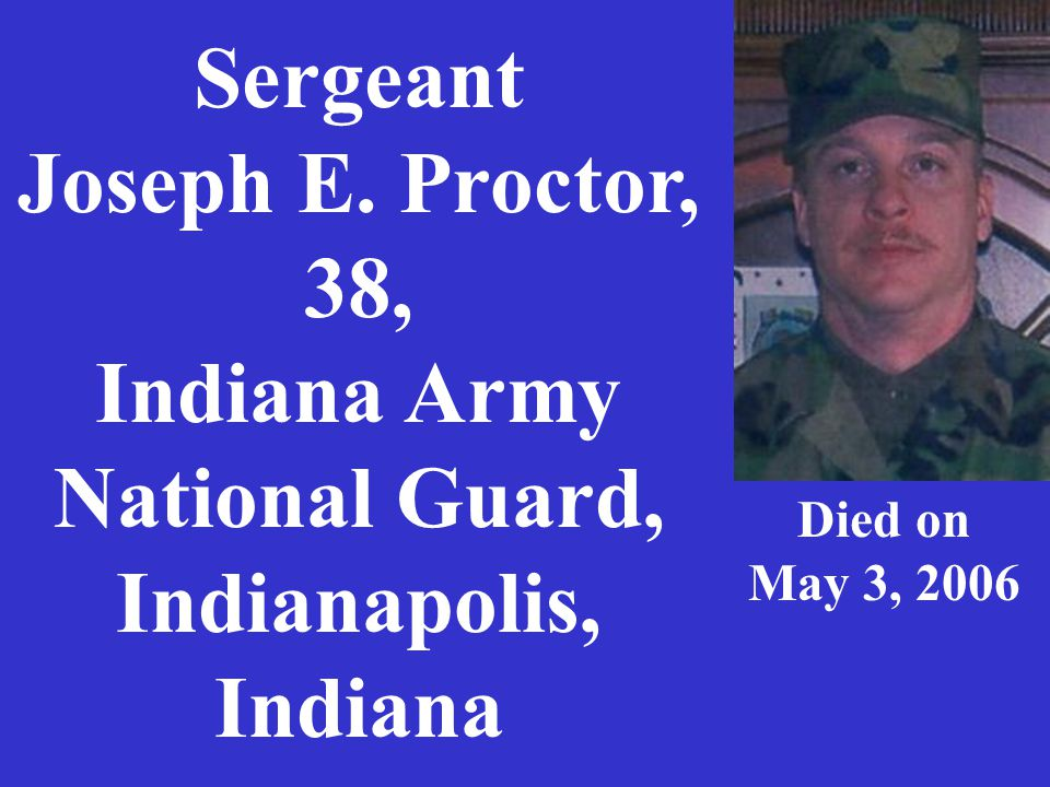 Sergeant Joseph E. Proctor, 38, Indiana Army National Guard, Indianapolis, Indiana Died on May 3, 2006