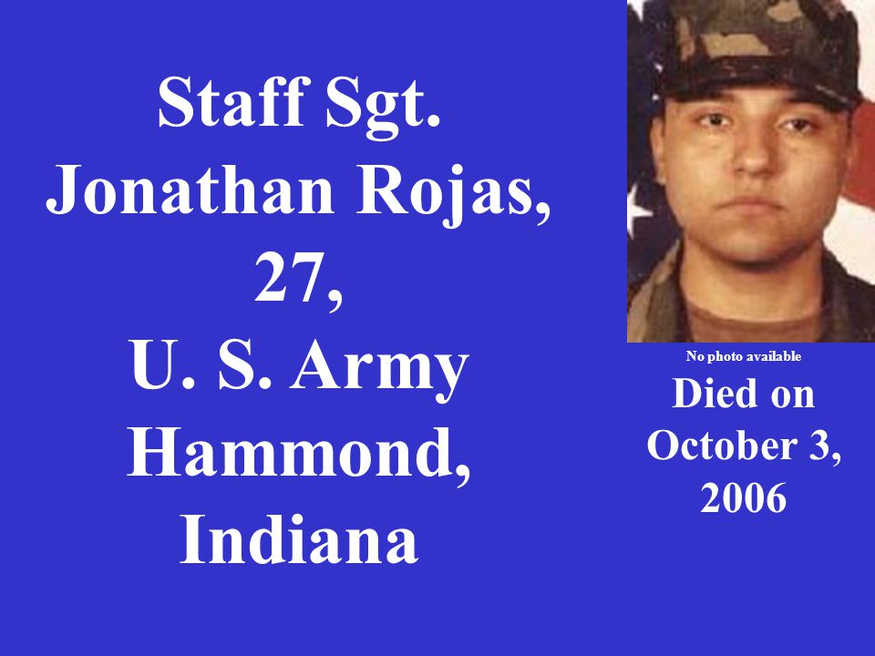 Staff Sgt. Jonathan Rojas, 27, U. S. Army Hammond, Indiana No photo available Died on October 3, 2006