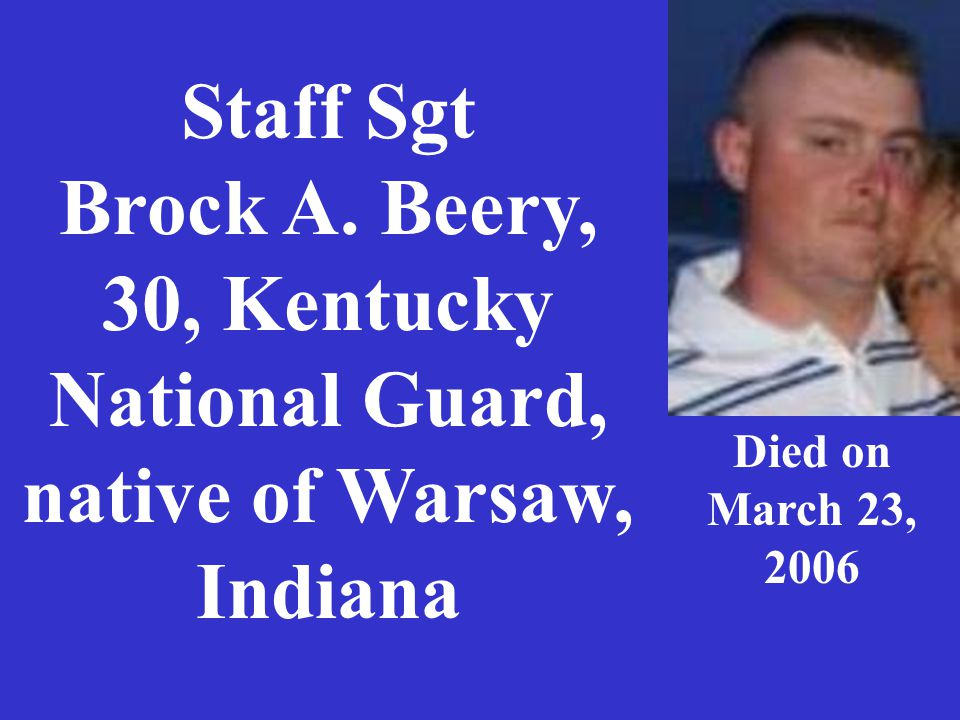 Staff Sgt Brock A. Beery, 30, Kentucky National Guard, native of Warsaw, Indiana Died on March 23, 2006