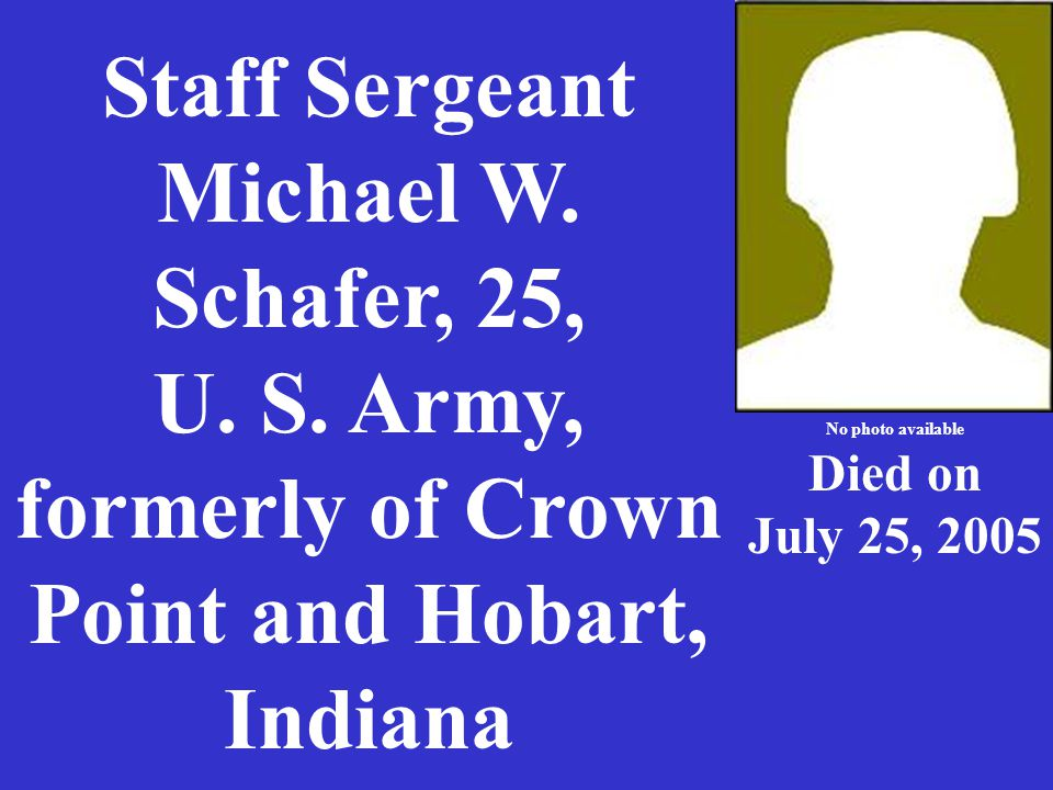 Staff Sergeant Michael W. Schafer, 25, U. S. Army, formerly of Crown Point and Hobart, Indiana No photo available Died on July 25, 2005