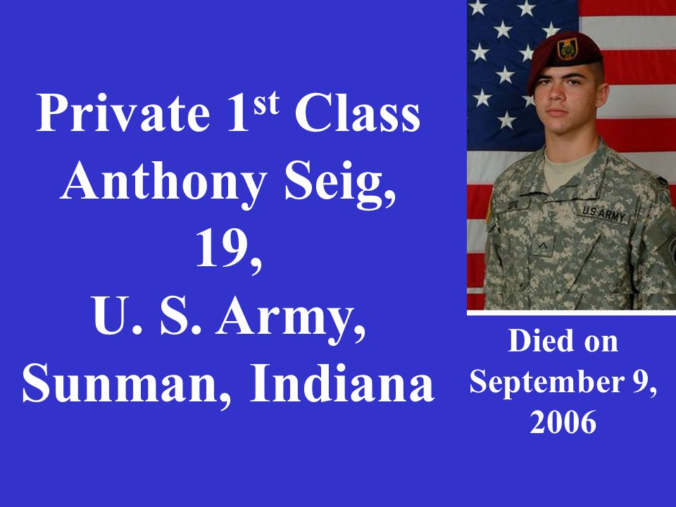 Private 1 st Class Anthony Seig, 19, U. S. Army, Sunman, Indiana Died on September 9, 2006