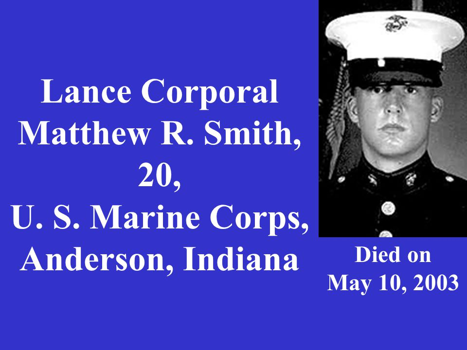Lance Corporal Matthew R. Smith, 20, U. S. Marine Corps, Anderson, Indiana Died on May 10, 2003