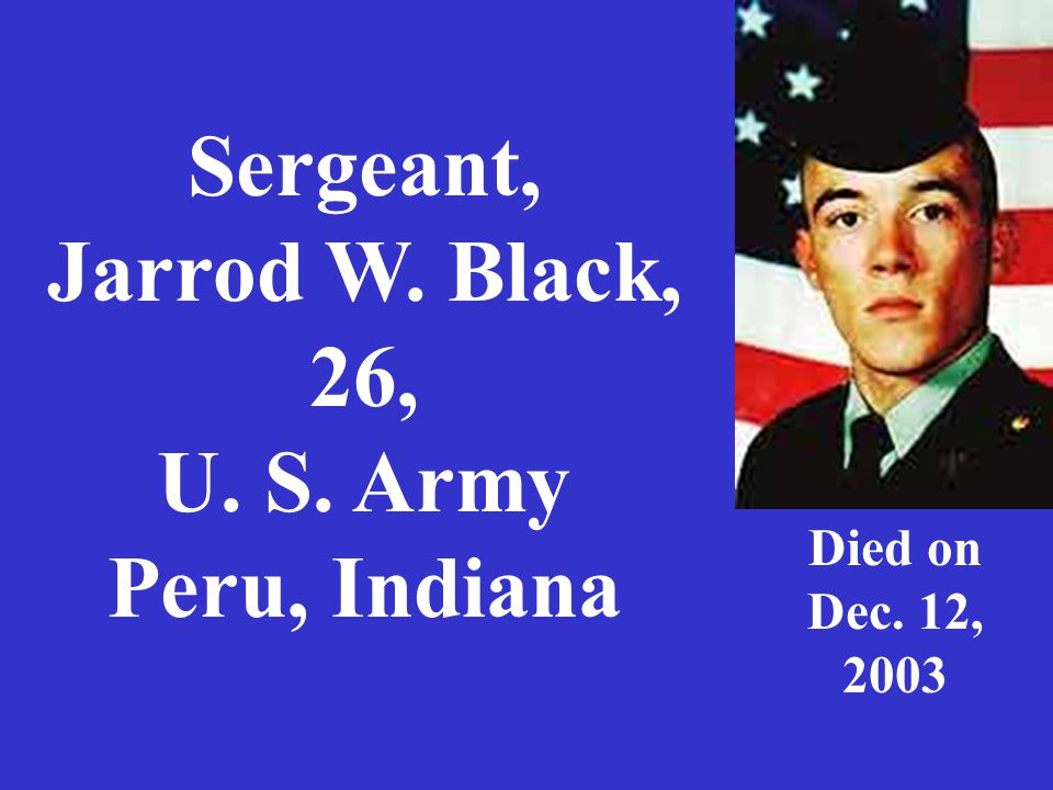 Sergeant, Jarrod W. Black, 26, U. S. Army Peru, Indiana Died on Dec. 12, 2003