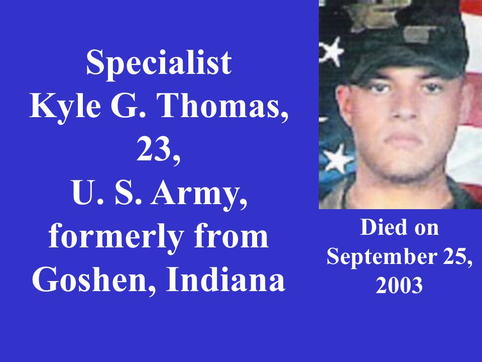 Specialist Kyle G. Thomas, 23, U. S. Army, formerly from Goshen, Indiana Died on September 25, 2003