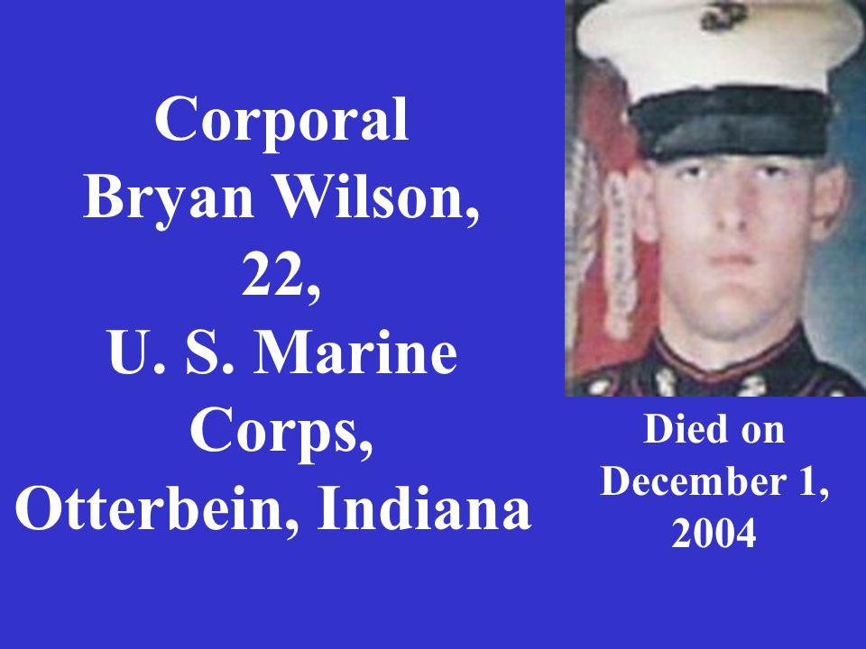 Corporal Bryan Wilson, 22, U. S. Marine Corps, Otterbein, Indiana Died on December 1, 2004