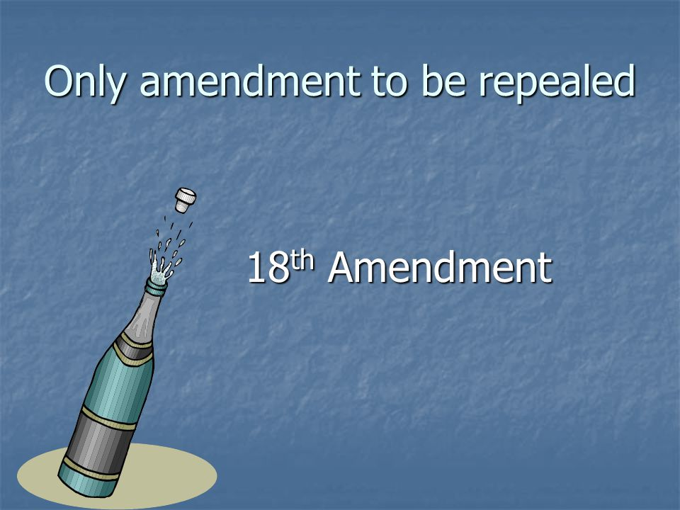 Only amendment to be repealed 18 th Amendment