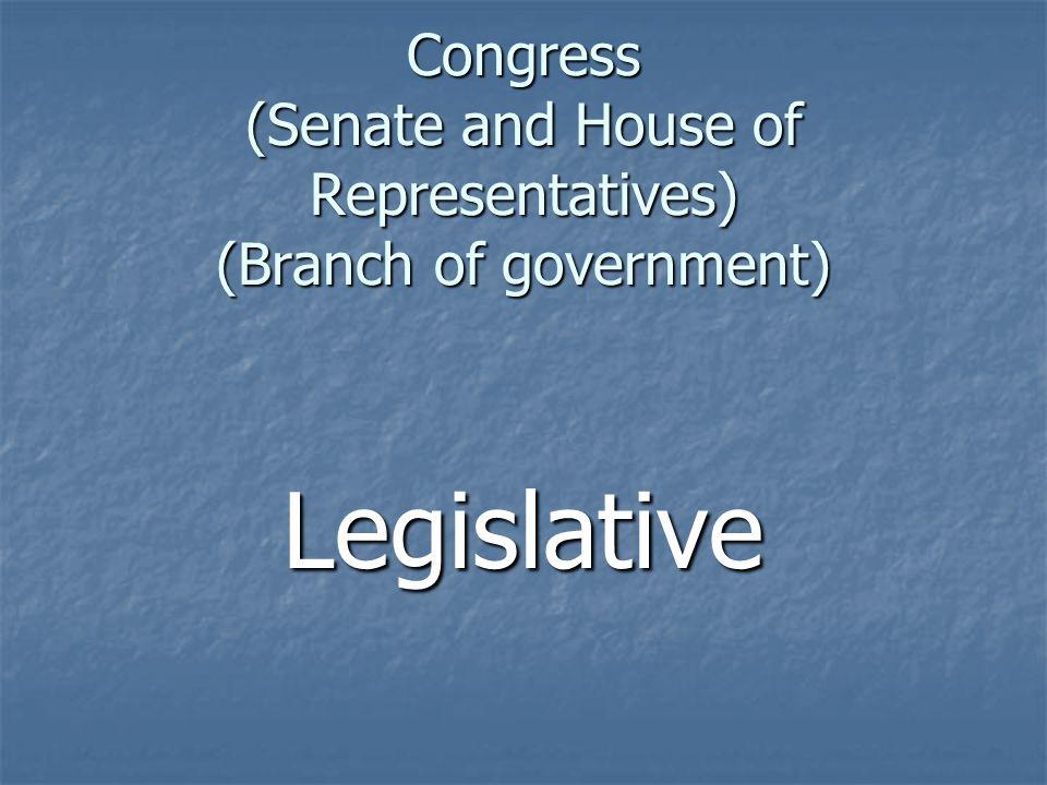 Congress (Senate and House of Representatives) (Branch of government) Legislative