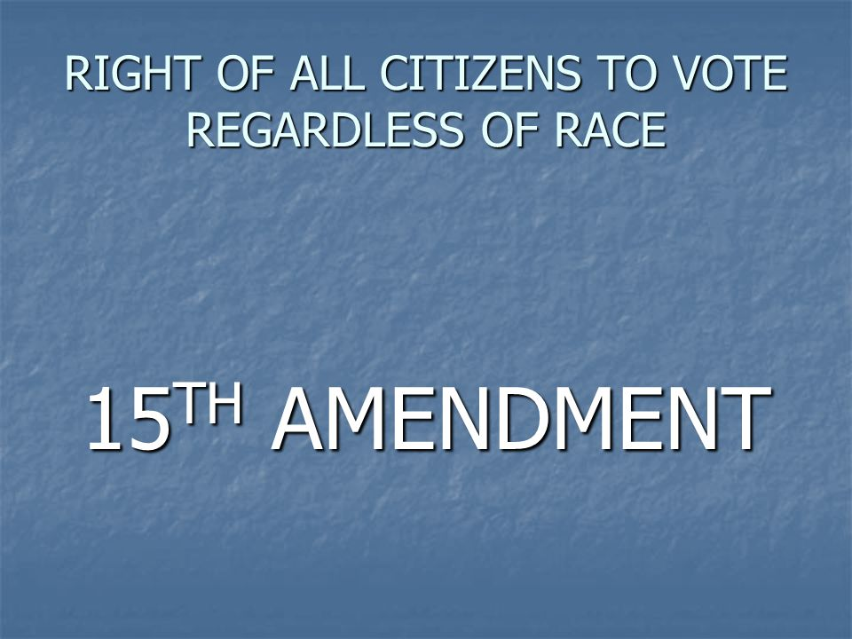 RIGHT OF ALL CITIZENS TO VOTE REGARDLESS OF RACE 15 TH AMENDMENT