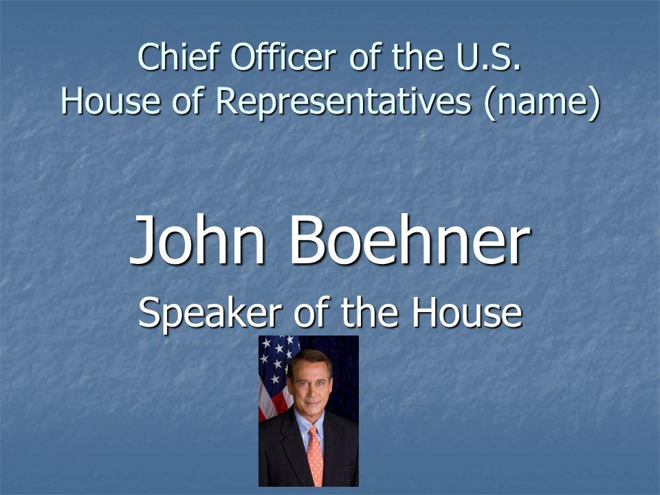 Chief Officer of the U.S. House of Representatives (name) John Boehner Speaker of the House