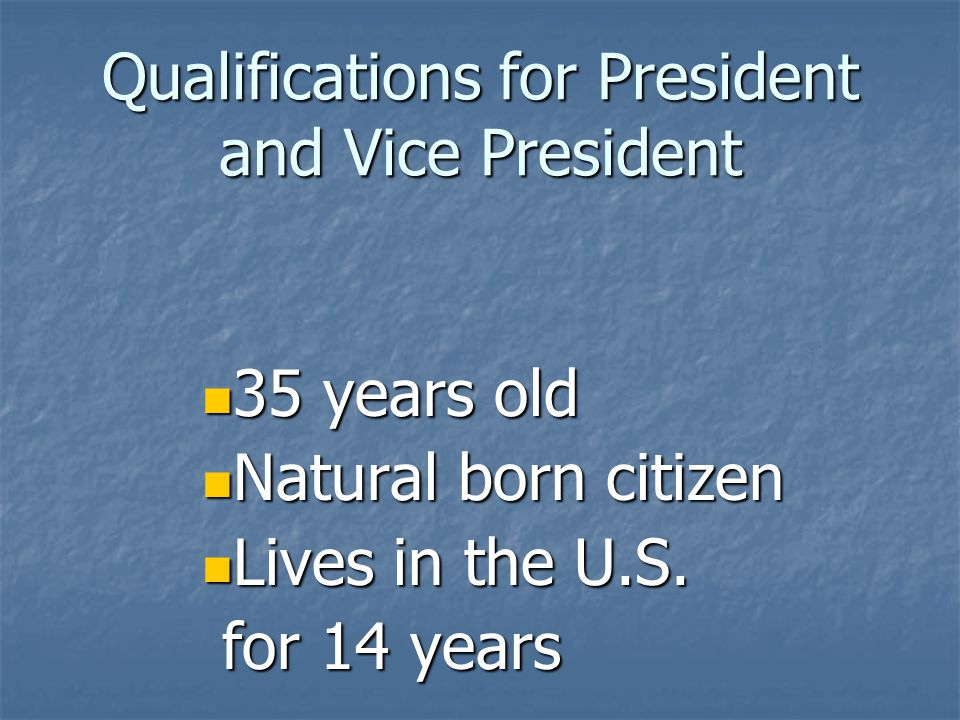 Qualifications for President and Vice President 35 years old 35 years old Natural born citizen Natural born citizen Lives in the U.S.