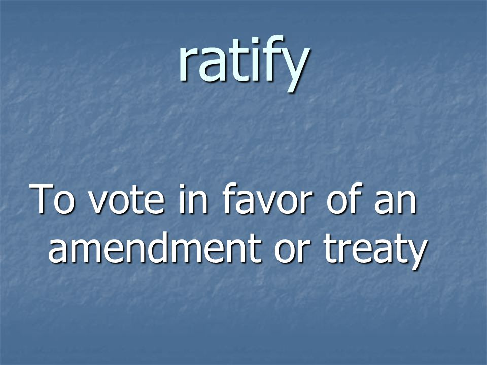 ratify To vote in favor of an amendment or treaty