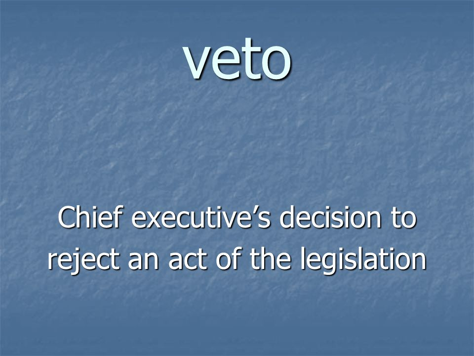 veto Chief executive's decision to reject an act of the legislation
