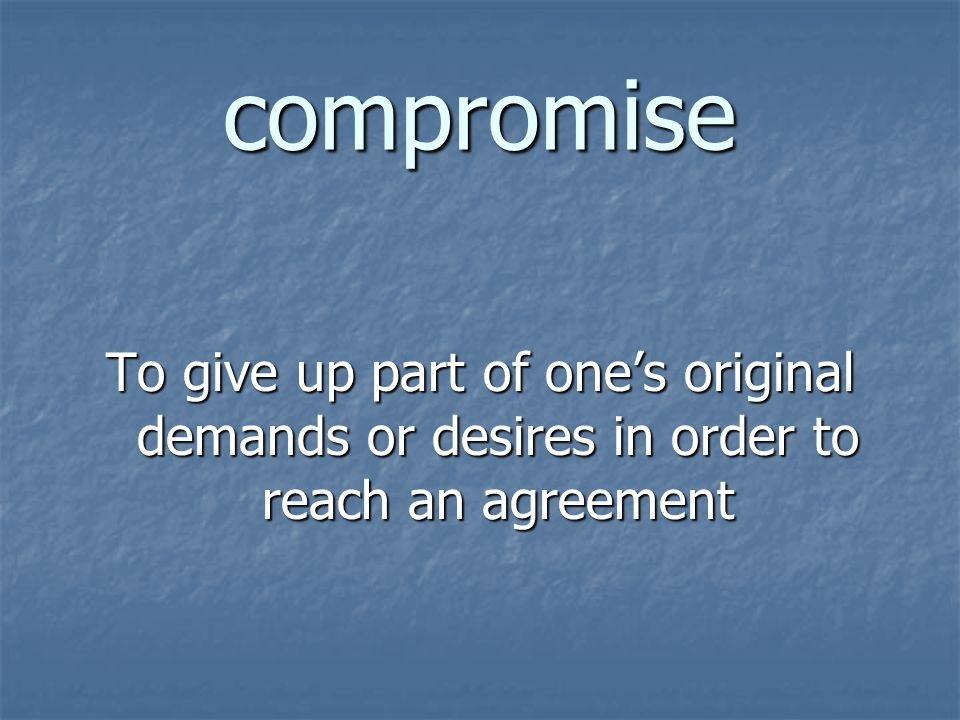 compromise To give up part of one's original demands or desires in order to reach an agreement