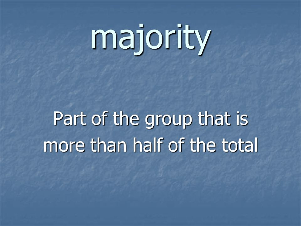 majority Part of the group that is more than half of the total