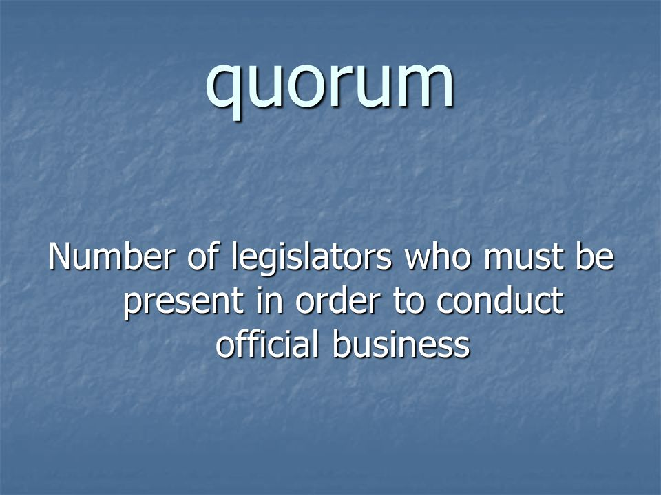 quorum Number of legislators who must be present in order to conduct official business