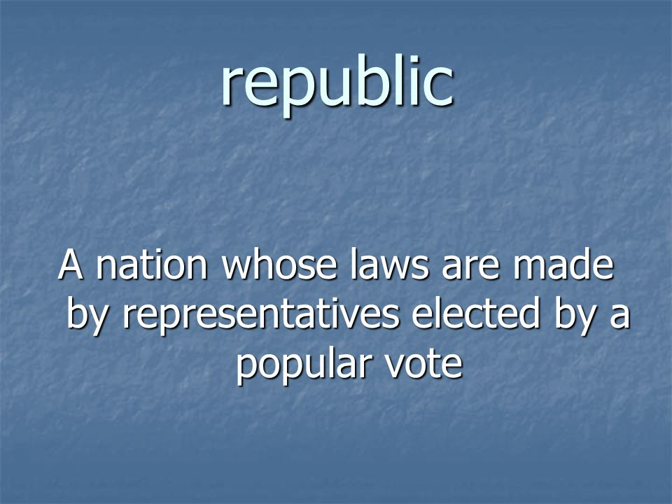 republic A nation whose laws are made by representatives elected by a popular vote