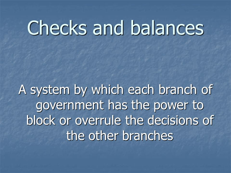 Checks and balances A system by which each branch of government has the power to block or overrule the decisions of the other branches