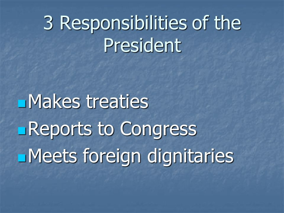 3 Responsibilities of the President Makes treaties Makes treaties Reports to Congress Reports to Congress Meets foreign dignitaries Meets foreign dignitaries
