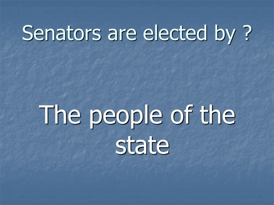 Senators are elected by ? The people of the state