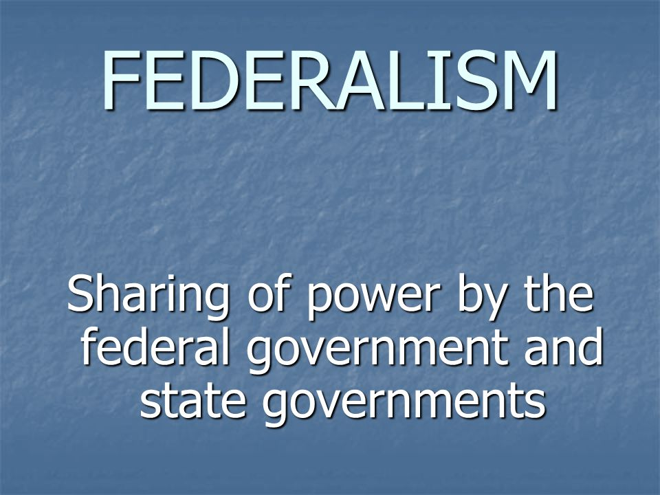 FEDERALISM Sharing of power by the federal government and state governments