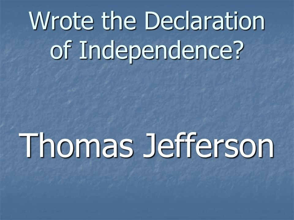 Wrote the Declaration of Independence? Thomas Jefferson