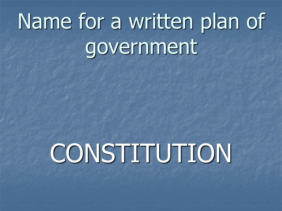 Name for a written plan of government CONSTITUTION