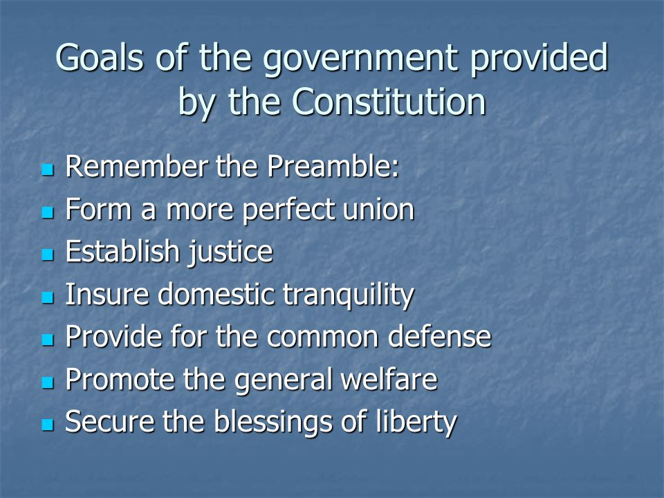 Goals of the government provided by the Constitution Remember the Preamble: Remember the Preamble: Form a more perfect union Form a more perfect union Establish justice Establish justice Insure domestic tranquility Insure domestic tranquility Provide for the common defense Provide for the common defense Promote the general welfare Promote the general welfare Secure the blessings of liberty Secure the blessings of liberty