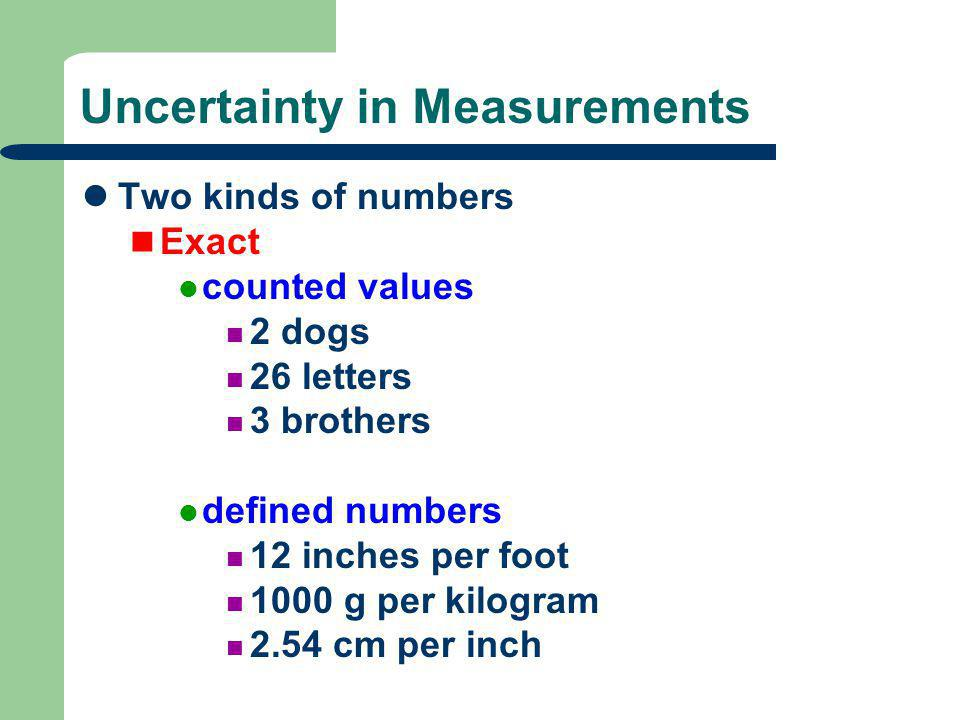 Uncertainty in Measurements Two kinds of numbers Exact counted values 2 dogs 26 letters 3 brothers defined numbers 12 inches per foot 1000 g per kilog