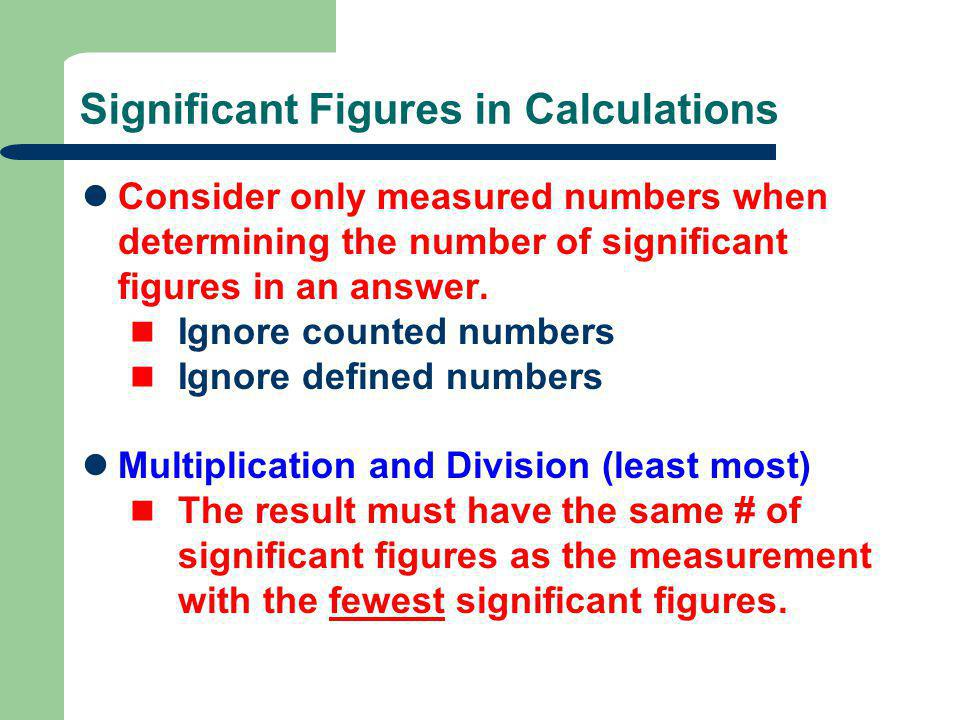 Significant Figures in Calculations Consider only measured numbers when determining the number of significant figures in an answer.