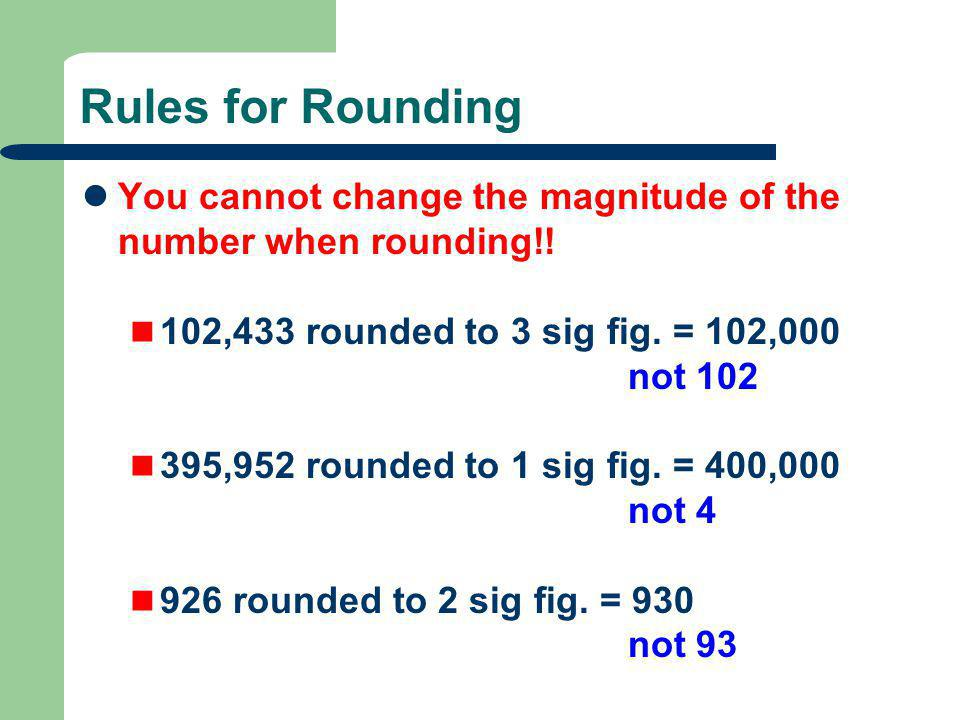 Rules for Rounding You cannot change the magnitude of the number when rounding!! 102,433 rounded to 3 sig fig. = 102,000 not 102 395,952 rounded to 1