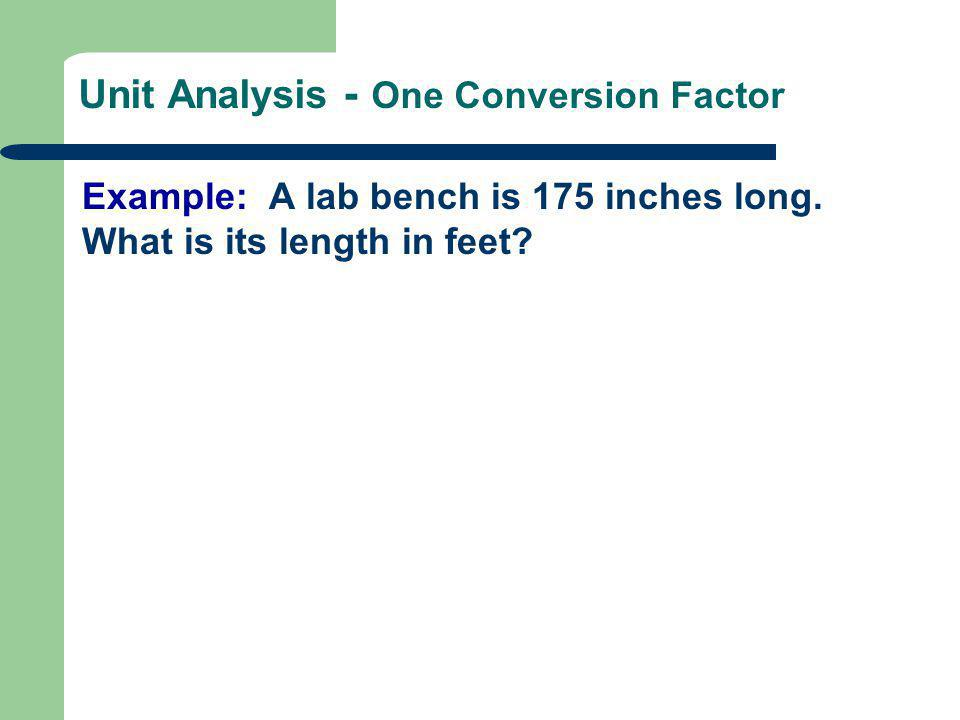 Unit Analysis - One Conversion Factor Example: A lab bench is 175 inches long. What is its length in feet?