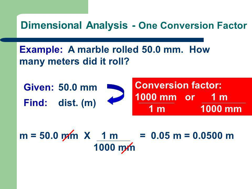 Conversion factor: 1000 mm or 1 m 1 m 1000 mm Dimensional Analysis - One Conversion Factor Example: A marble rolled 50.0 mm. How many meters did it ro