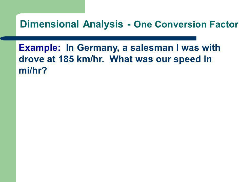 Dimensional Analysis - One Conversion Factor Example: In Germany, a salesman I was with drove at 185 km/hr. What was our speed in mi/hr?