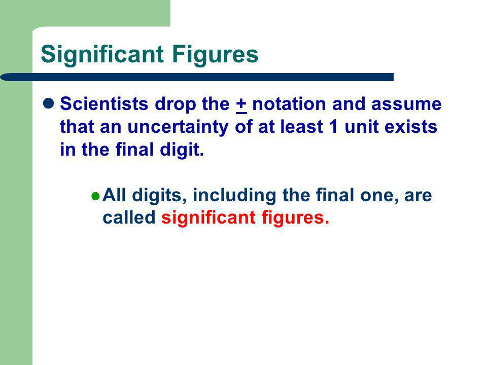 Significant Figures Scientists drop the + notation and assume that an uncertainty of at least 1 unit exists in the final digit. All digits, including
